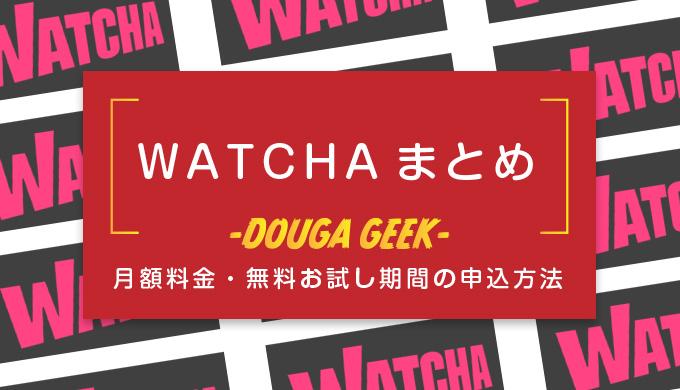 【WATCHA(ウォッチャ)】まとめ!月額料金や視聴作品・無料期間の申込方法